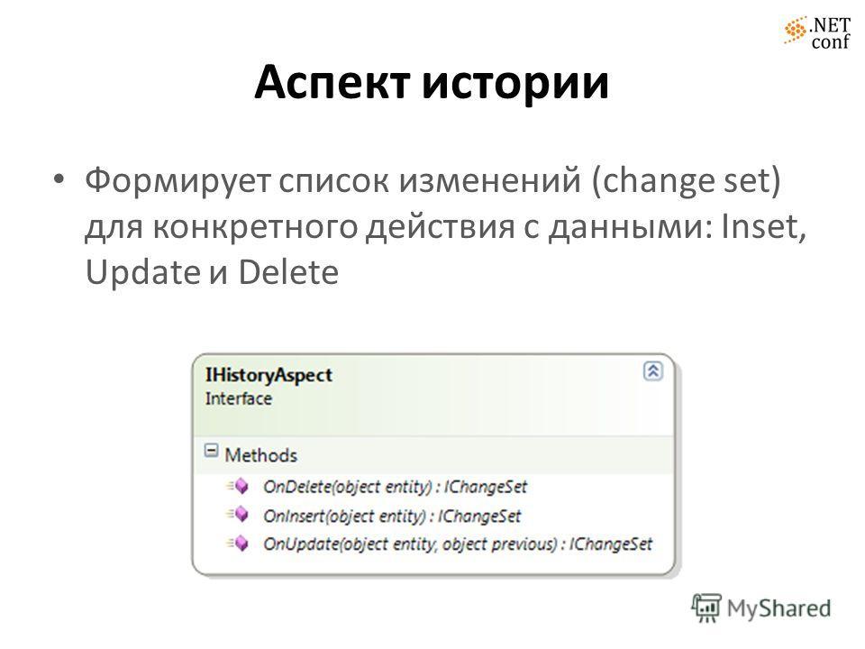 Аспект истории Формирует список изменений (change set) для конкретного действия с данными: Inset, Update и Delete