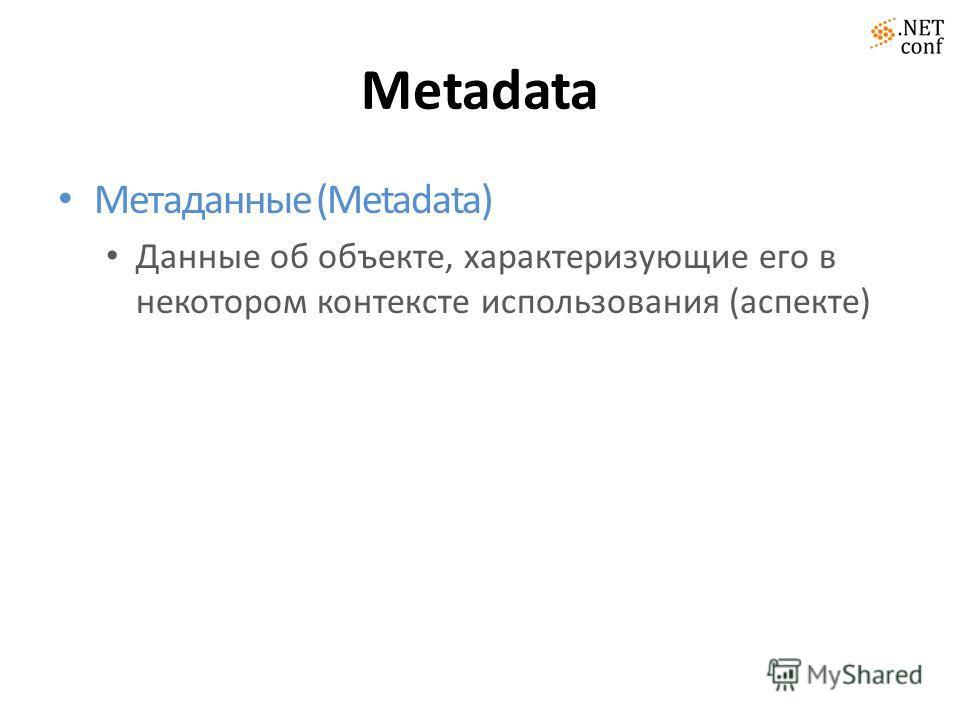 Metadata Метаданные (Metadata) Данные об объекте, характеризующие его в некотором контексте использования (аспекте)