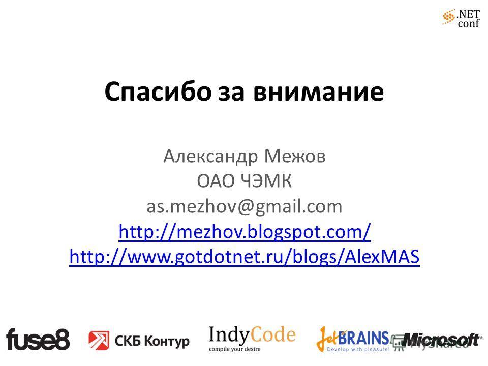 Спасибо за внимание Александр Межов ОАО ЧЭМК as.mezhov@gmail.com http://mezhov.blogspot.com/ http://www.gotdotnet.ru/blogs/AlexMAS