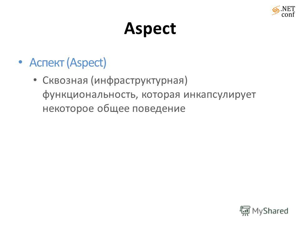 Aspect Аспект (Aspect) Сквозная (инфраструктурная) функциональность, которая инкапсулирует некоторое общее поведение