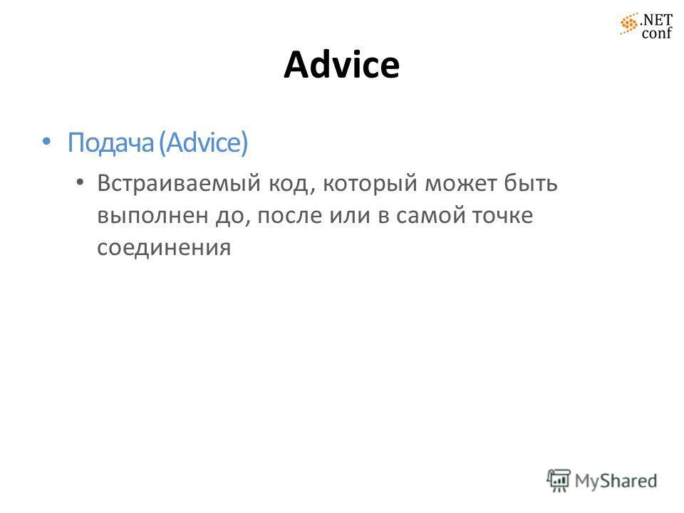 Advice Подача (Advice) Встраиваемый код, который может быть выполнен до, после или в самой точке соединения
