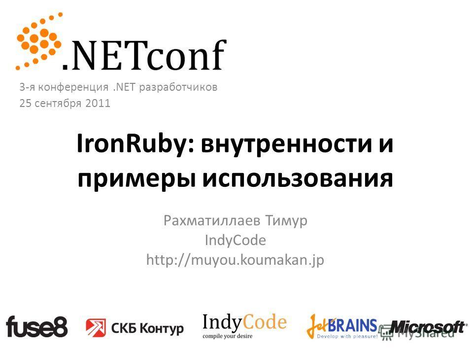 IronRuby: внутренности и примеры использования Рахматиллаев Тимур IndyCode http://muyou.koumakan.jp 3-я конференция.NET разработчиков 25 сентября 2011