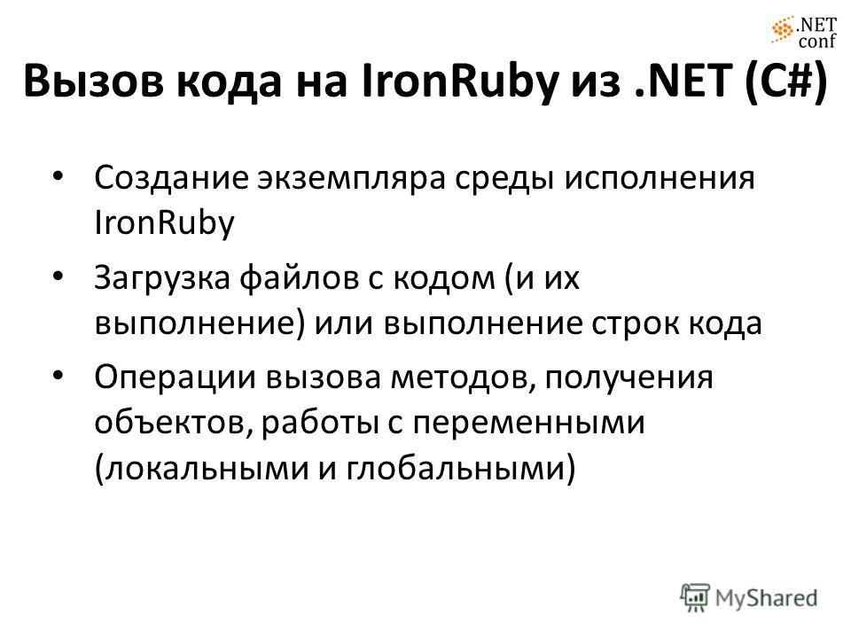 Вызов кода на IronRuby из.NET (C#) Создание экземпляра среды исполнения IronRuby Загрузка файлов с кодом (и их выполнение) или выполнение строк кода Операции вызова методов, получения объектов, работы с переменными (локальными и глобальными)