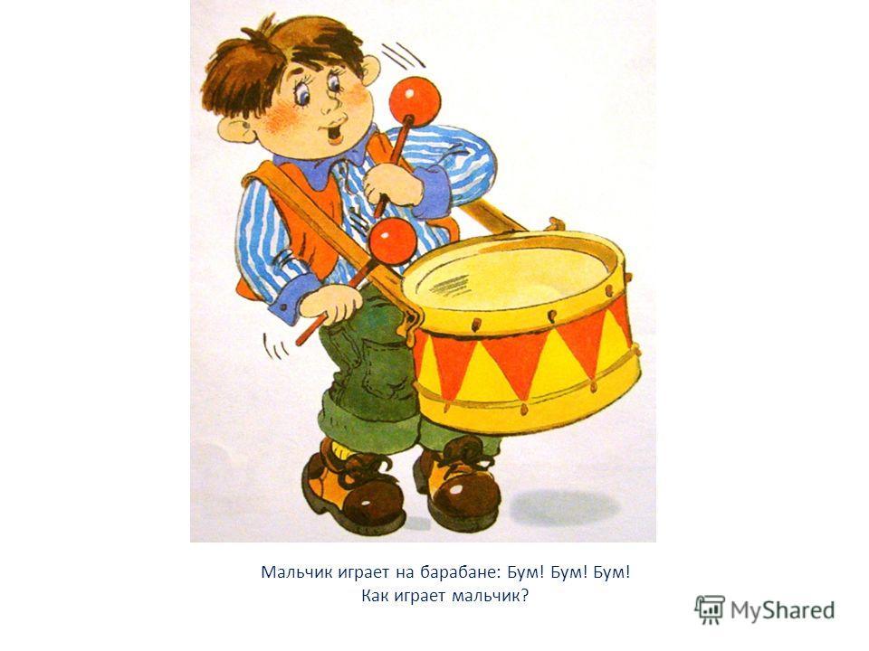 Мальчик играет на барабане: Бум! Бум! Бум! Как играет мальчик?