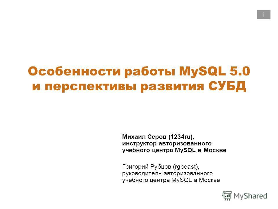 1 Особенности работы MySQL 5.0 и перспективы развития СУБД Михаил Серов (1234ru), инструктор авторизованного учебного центра MySQL в Москве Григорий Рубцов (rgbeast), руководитель авторизованного учебного центра MySQL в Москве