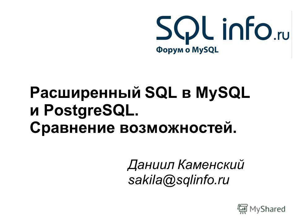 1 Расширенный SQL в MySQL и PostgreSQL. Сравнение возможностей. Даниил Каменский sakila@sqlinfo.ru
