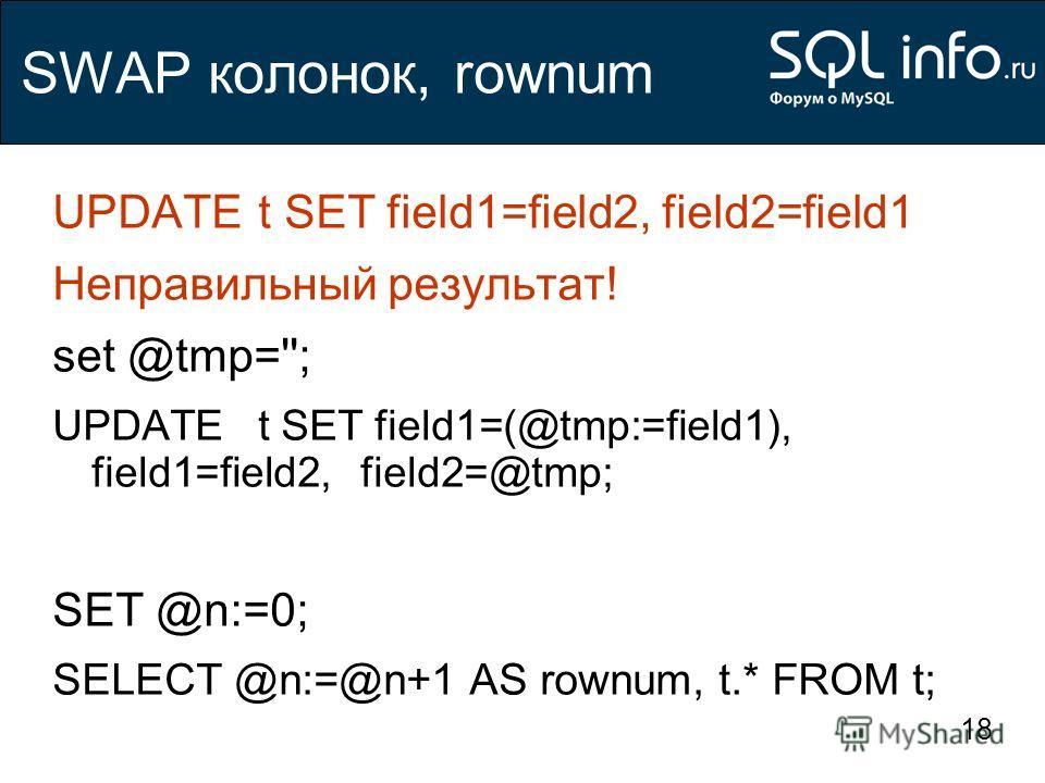 18 SWAP колонок, rownum UPDATE t SET field1=field2, field2=field1 Неправильный результат! set @tmp=''; UPDATE t SET field1=(@tmp:=field1), field1=field2,field2=@tmp; SET @n:=0; SELECT @n:=@n+1 AS rownum, t.* FROM t;