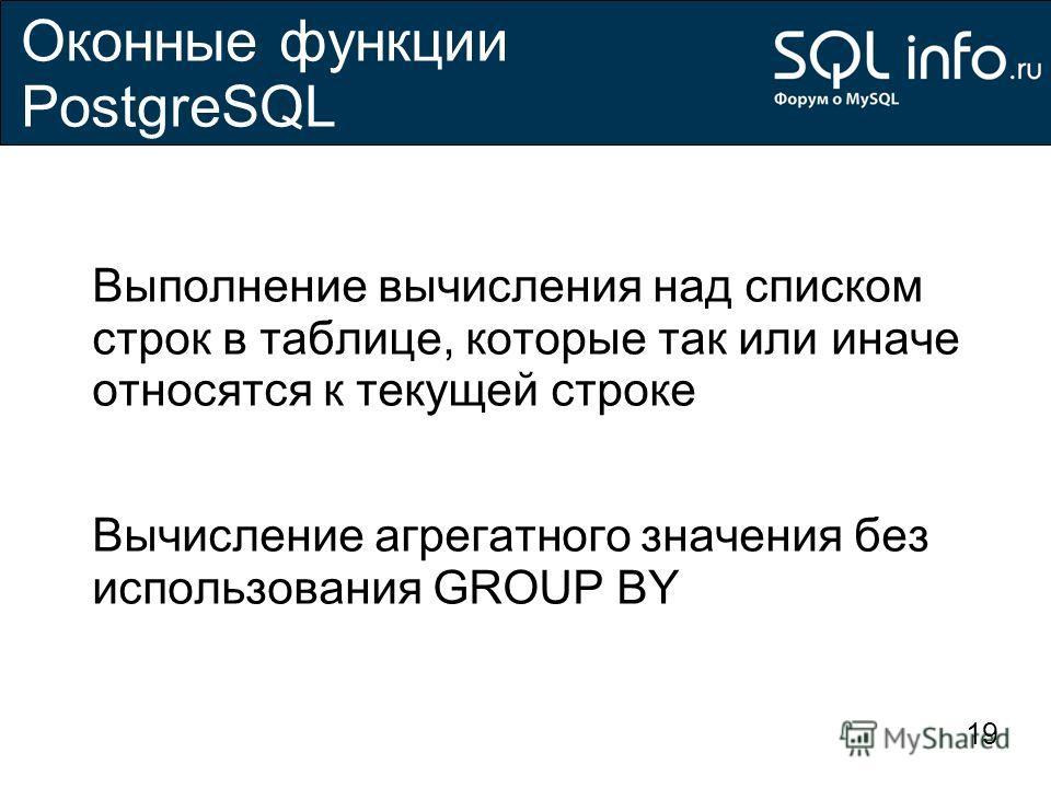 19 Оконные функции PostgreSQL Выполнение вычисления над списком строк в таблице, которые так или иначе относятся к текущей строке Вычисление агрегатного значения без использования GROUP BY