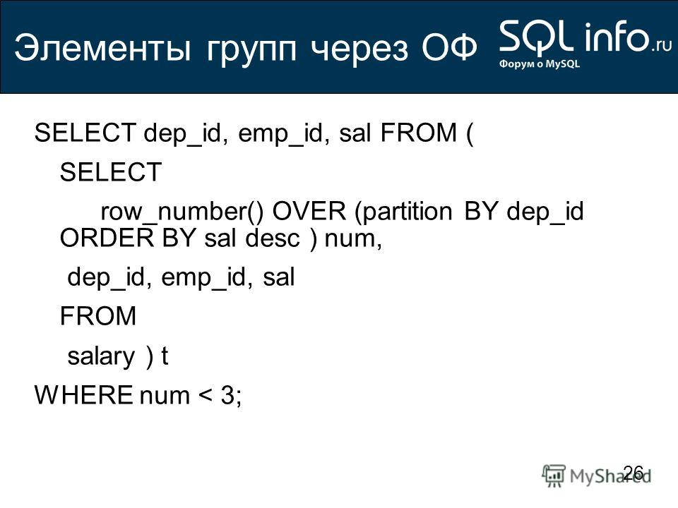 26 Элементы групп через ОФ SELECT dep_id, emp_id, sal FROM ( SELECT row_number() OVER (partition BY dep_id ORDER BY sal desc ) num, dep_id, emp_id, sal FROM salary ) t WHERE num < 3;