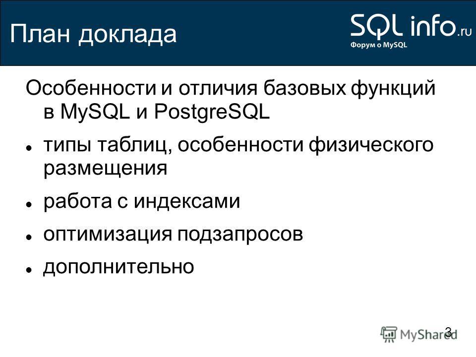 3 План доклада Особенности и отличия базовых функций в MySQL и PostgreSQL типы таблиц, особенности физического размещения работа с индексами оптимизация подзапросов дополнительно
