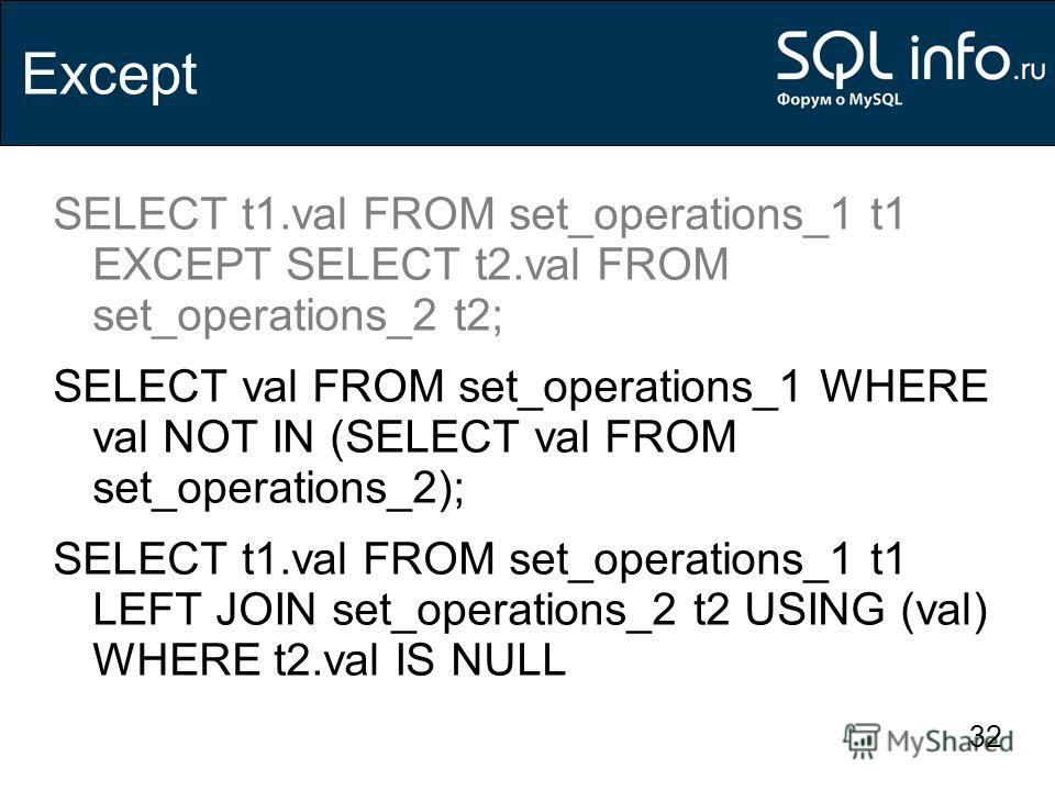 32 Except SELECT t1.val FROM set_operations_1 t1 EXCEPT SELECT t2.val FROM set_operations_2 t2; SELECT val FROM set_operations_1 WHERE val NOT IN (SELECT val FROM set_operations_2); SELECT t1.val FROM set_operations_1 t1 LEFT JOIN set_operations_2 t2