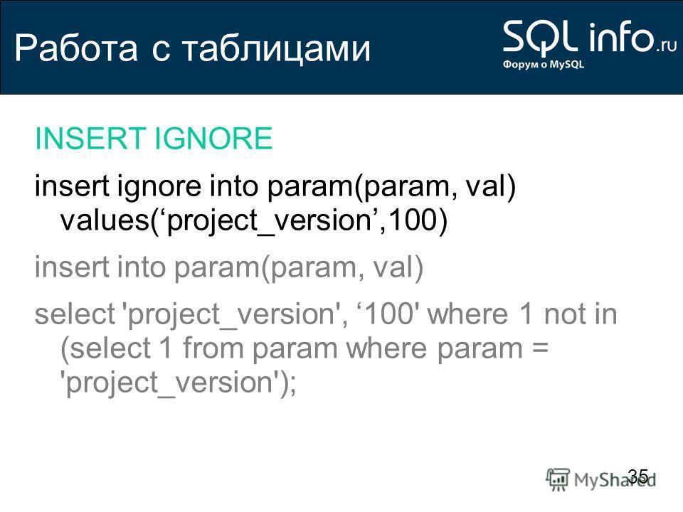 35 Работа с таблицами INSERT IGNORE insert ignore into param(param, val) values(project_version,100) insert into param(param, val) select 'project_version', 100' where 1 not in (select 1 from param where param = 'project_version');