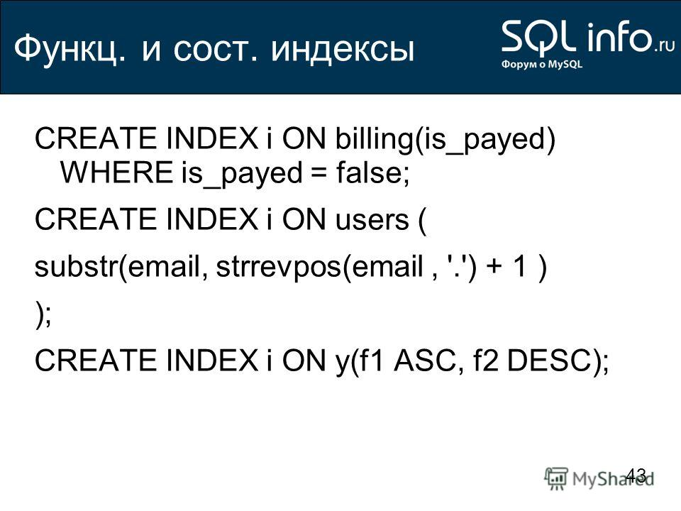 43 Функц. и сост. индексы CREATE INDEX i ON billing(is_payed) WHERE is_payed = false; CREATE INDEX i ON users ( substr(email, strrevpos(email, '.') + 1 ) ); CREATE INDEX i ON y(f1 ASC, f2 DESC);