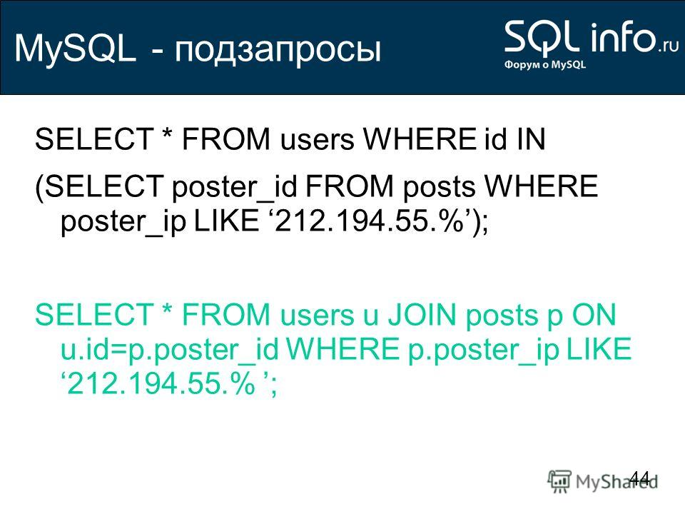 44 MySQL - подзапросы SELECT * FROM users WHERE id IN (SELECT poster_id FROM posts WHERE poster_ip LIKE 212.194.55.%); SELECT * FROM users u JOIN posts p ON u.id=p.poster_id WHERE p.poster_ip LIKE 212.194.55.% ;