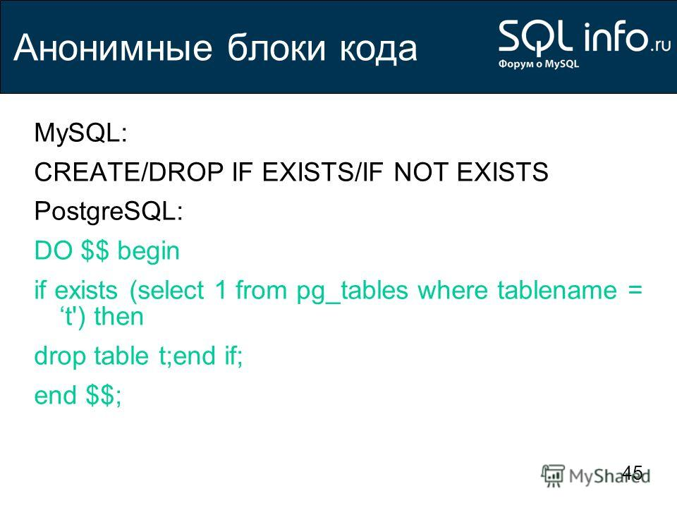 45 Анонимные блоки кода MySQL: CREATE/DROP IF EXISTS/IF NOT EXISTS PostgreSQL: DO $$ begin if exists (select 1 from pg_tables where tablename = t') then drop table t;end if; end $$;