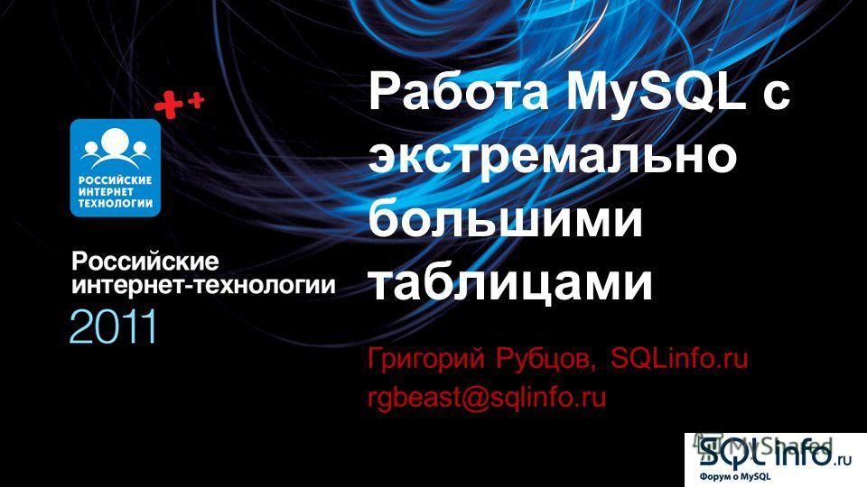 Работа MySQL с экстремально большими таблицами Григорий Рубцов, SQLinfo.ru rgbeast@sqlinfo.ru
