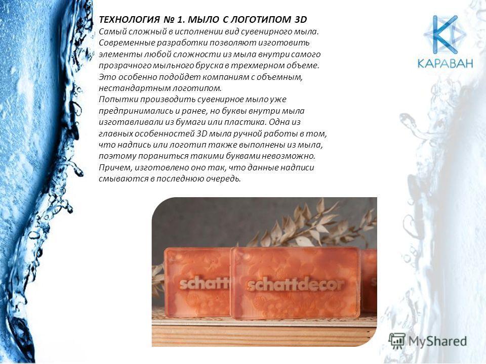 ТЕХНОЛОГИЯ 1. МЫЛО С ЛОГОТИПОМ 3D Самый сложный в исполнении вид сувенирного мыла. Современные разработки позволяют изготовить элементы любой сложности из мыла внутри самого прозрачного мыльного бруска в трехмерном объеме. Это особенно подойдет компа