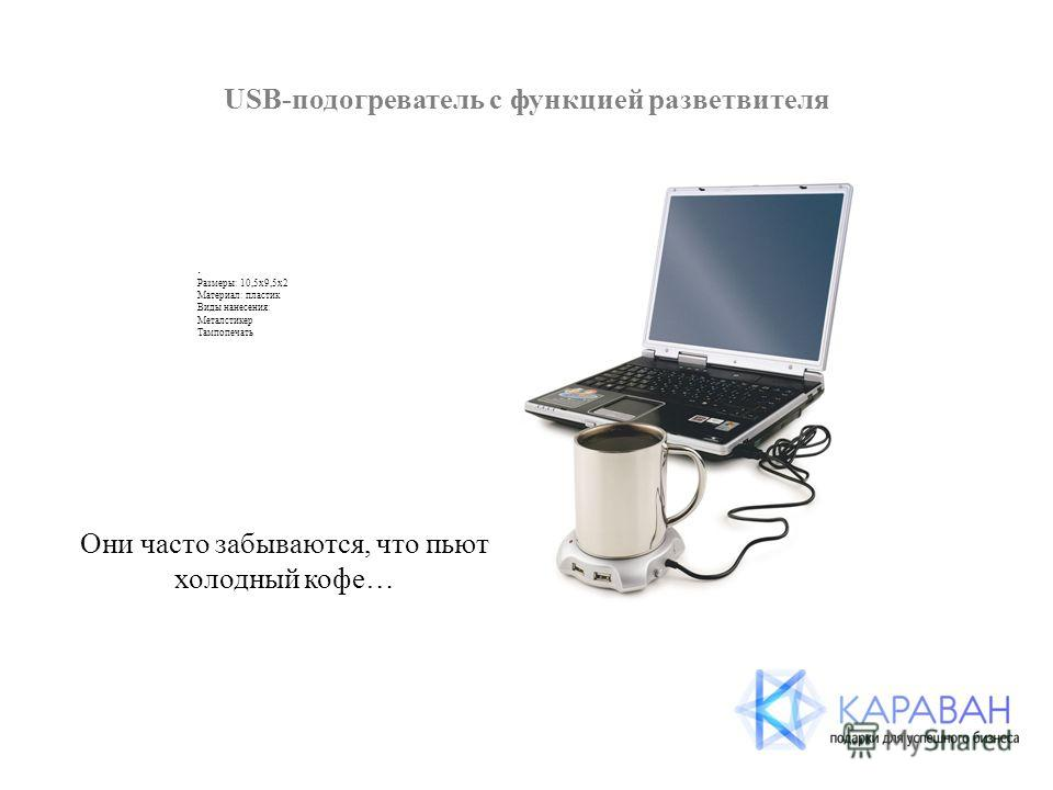 USB-подогреватель с функцией разветвителя. Размеры: 10,5х9,5х2 Материал: пластик Виды нанесения: Металстикер Тампопечать Они часто забываются, что пьют холодный кофе…