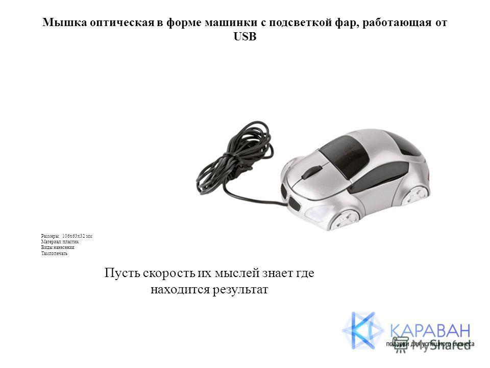 Мышка оптическая в форме машинки с подсветкой фар, работающая от USB Размеры: 106х63х32 мм Материал:пластик Виды нанесения: Тампопечать Пусть скорость их мыслей знает где находится результат