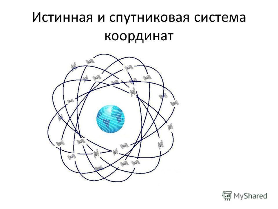 Истинная и спутниковая система координат