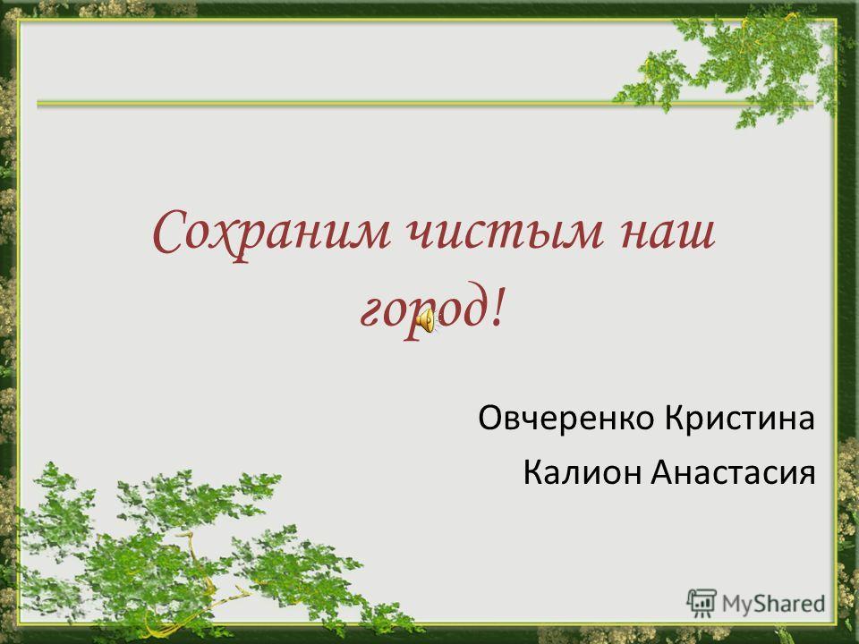 Сохраним чистым наш город! Овчеренко Кристина Калион Анастасия