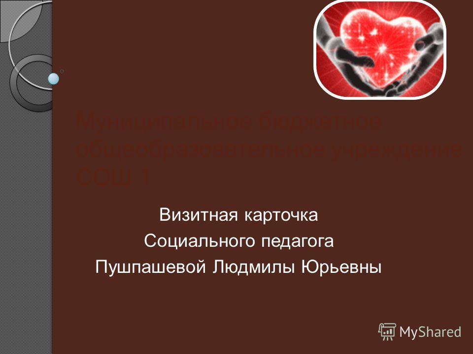 Муниципальное бюджетное общеобразовательное учреждение СОШ 1 Визитная карточка Социального педагога Пушпашевой Людмилы Юрьевны
