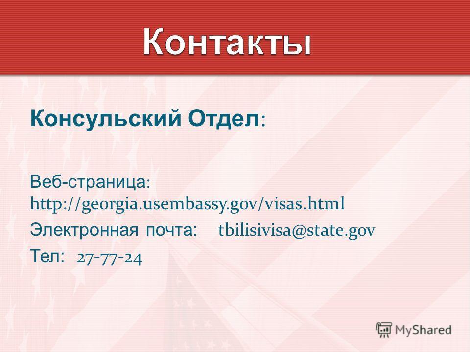 Консульский Отдел : Веб-страница : http://georgia.usembassy.gov/visas.html Электронная почта: tbilisivisa@state.gov Тел: 27-77-24