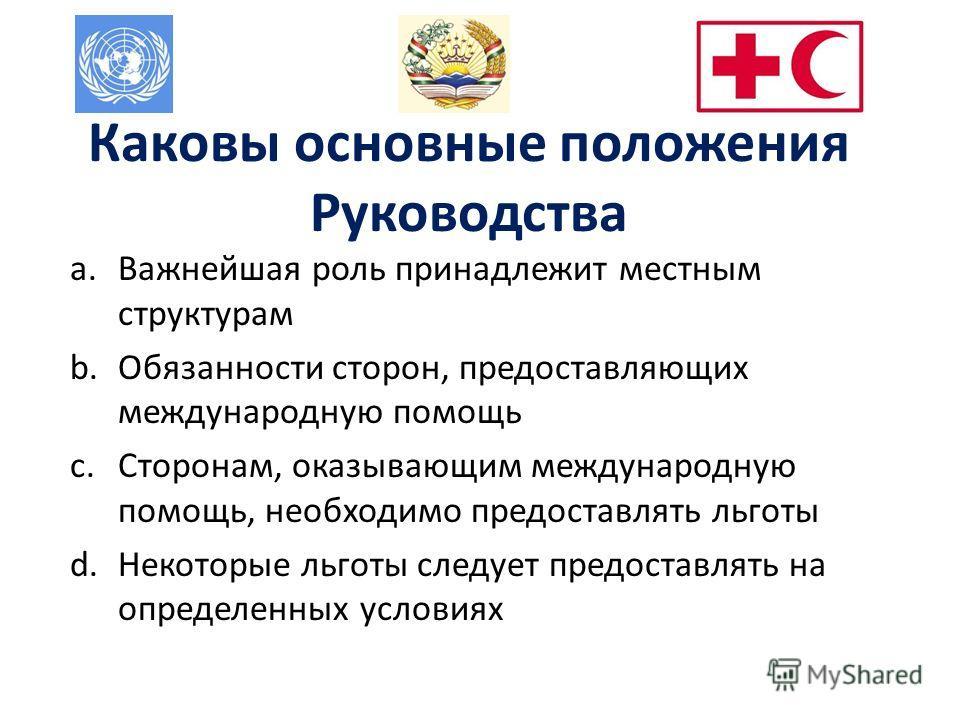 Каковы основные положения Руководства a.Важнейшая роль принадлежит местным структурам b.Обязанности сторон, предоставляющих международную помощь c.Сторонам, оказывающим международную помощь, необходимо предоставлять льготы d.Некоторые льготы следует