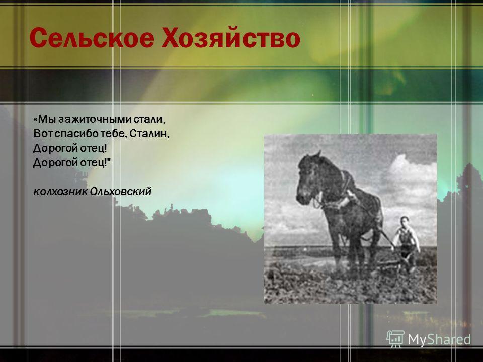 Сельское Хозяйство «Мы зажиточными стали, Вот спасибо тебе, Сталин, Дорогой отец! Дорогой отец! колхозник Ольховский