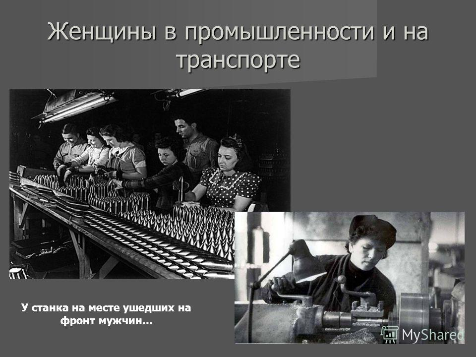 Женщины в промышленности и на транспорте У станка на месте ушедших на фронт мужчин…