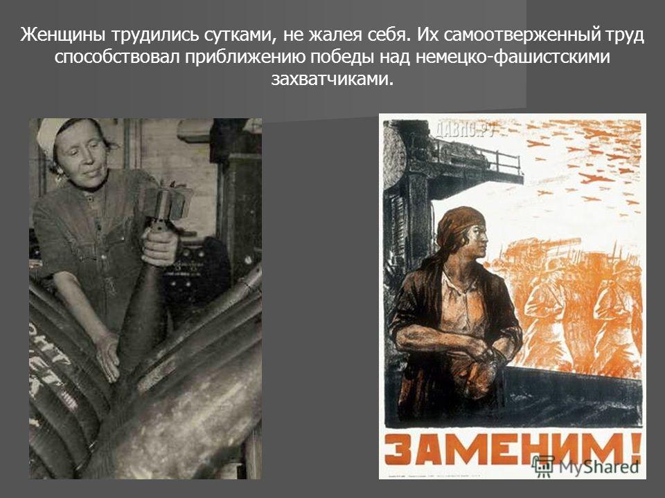 Женщины трудились сутками, не жалея себя. Их самоотверженный труд способствовал приближению победы над немецко-фашистскими захватчиками.