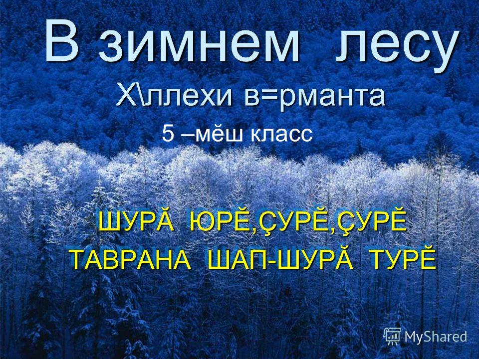 В зимнем лесу Х\ллехи в=рманта ШУРĂ ЮРĔ,ÇУРĔ,ÇУРĔ ТАВРАНА ШАП-ШУРĂ ТУРĔ ШУРĂ ЮРĔ,ÇУРĔ,ÇУРĔ ТАВРАНА ШАП-ШУРĂ ТУРĔ 5 –мĕш класс