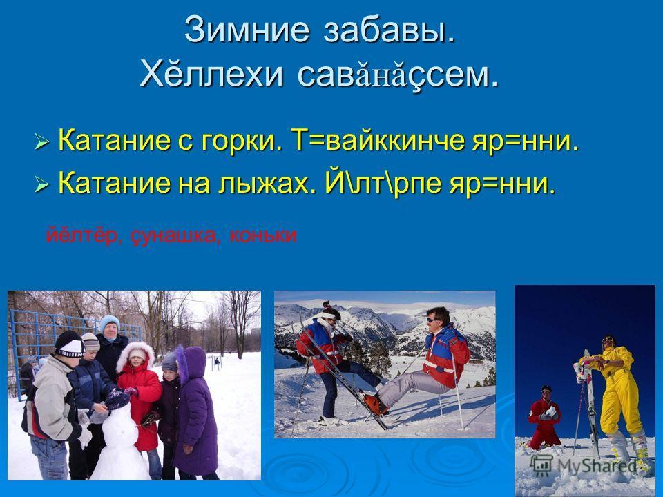 Зимние забавы. Хĕллехи сав ǎнǎ çсем. Катание с горки. Т=вайккинче яр=нни. Катание с горки. Т=вайккинче яр=нни. Катание на лыжах. Й\лт\рпе яр=нни. Катание на лыжах. Й\лт\рпе яр=нни. йĕлтĕр, çунашка, коньки