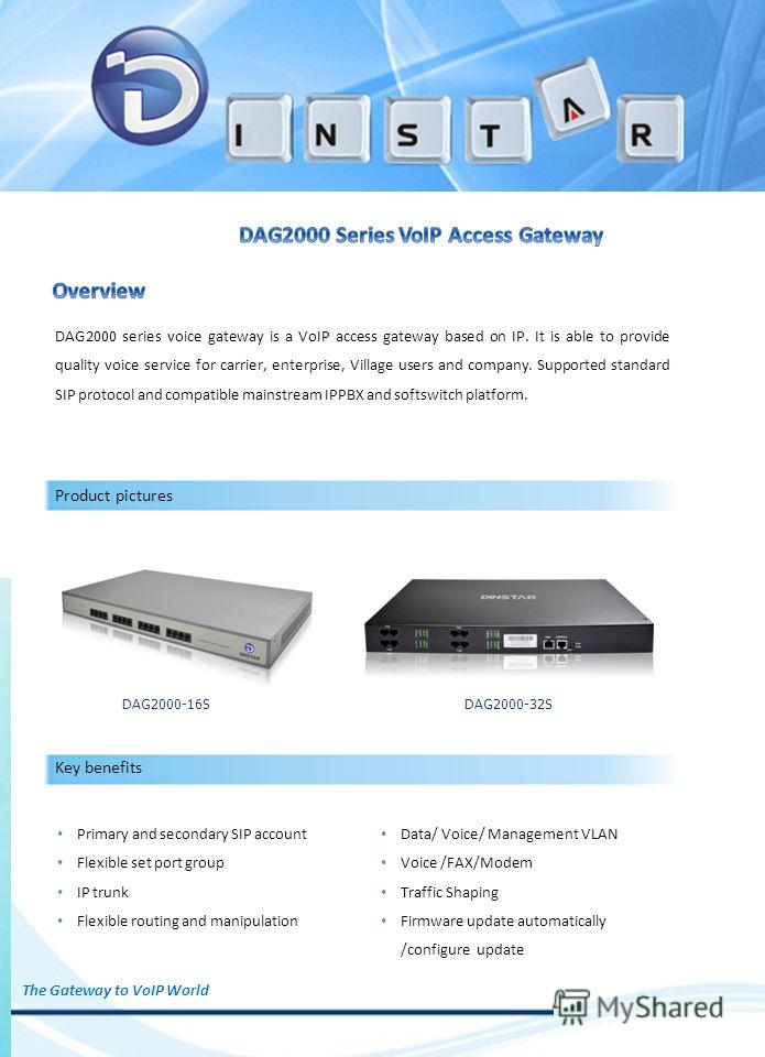 DAG2000 series voice gateway is a VoIP access gateway based on IP. It is able to provide quality voice service for carrier, enterprise, Village users and company. Supported standard SIP protocol and compatible mainstream IPPBX and softswitch platform