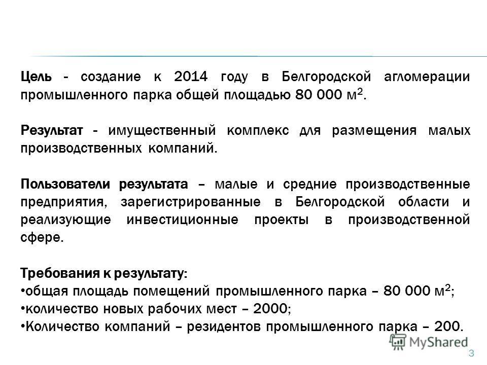 3 Цель - создание к 2014 году в Белгородской агломерации промышленного парка общей площадью 80 000 м 2. Результат - имущественный комплекс для размещения малых производственных компаний. Пользователи результата – малые и средние производственные пред