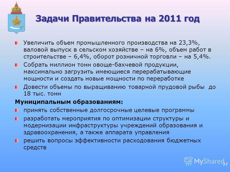 Задачи Правительства на 2011 год Увеличить объем промышленного производства на 23,3%, валовой выпуск в сельском хозяйстве – на 6%, объем работ в строительстве – 6,4%, оборот розничной торговли – на 5,4%. Собрать миллион тонн овоще-бахчевой продукции,