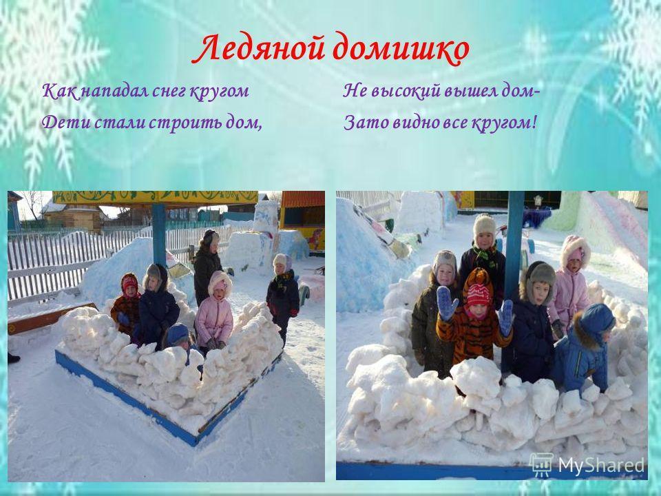Ледяной домишко Как нападал снег кругом Дети стали строить дом, Не высокий вышел дом- Зато видно все кругом!
