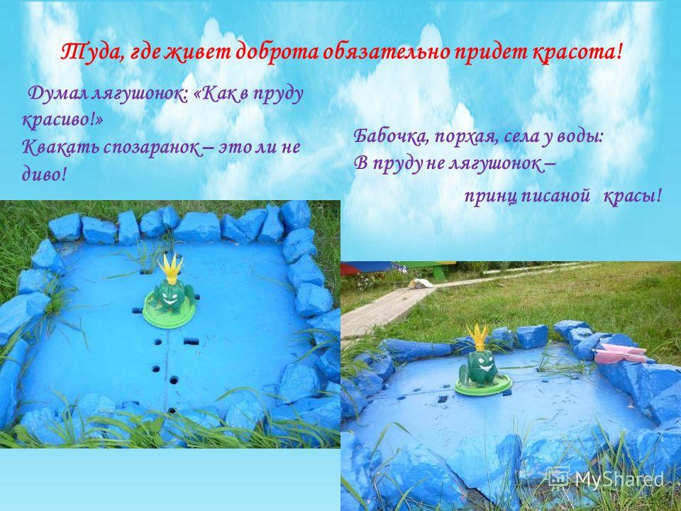 Туда, где живет доброта обязательно придет красота! Думал лягушонок: «Как в пруду красиво!» Квакать спозаранок – это ли не диво! Бабочка, порхая, села у воды: В пруду не лягушонок – принц писаной красы!