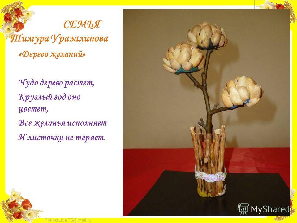FokinaLida.75@mail.ru СЕМЬЯ Тимура Уразалинова «Дерево желаний» Чудо дерево растет, Круглый год оно цветет, Все желанья исполняет И листочки не теряет.