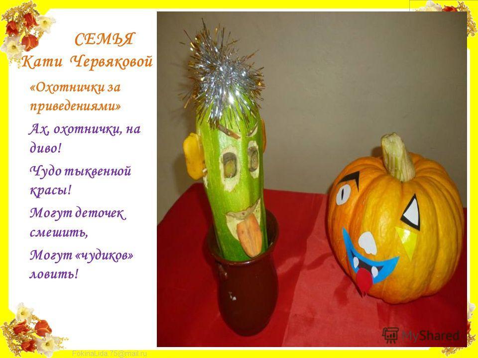 FokinaLida.75@mail.ru СЕМЬЯ Кати Червяковой «Охотнички за приведениями» Ах, охотнички, на диво! Чудо тыквенной красы! Могут деточек смешить, Могут «чудиков» ловить!