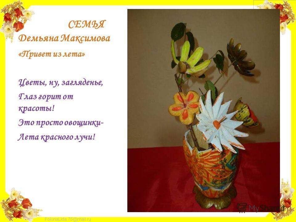 FokinaLida.75@mail.ru СЕМЬЯ Демьяна Максимова «Привет из лета» Цветы, ну, загляденье, Глаз горит от красоты! Это просто овощинки- Лета красного лучи!