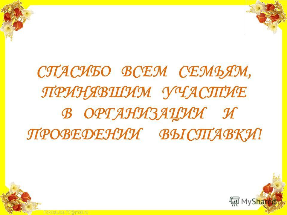 FokinaLida.75@mail.ru СПАСИБО ВСЕМ СЕМЬЯМ, ПРИНЯВШИМ УЧАСТИЕ В ОРГАНИЗАЦИИ И ПРОВЕДЕНИИ ВЫСТАВКИ!