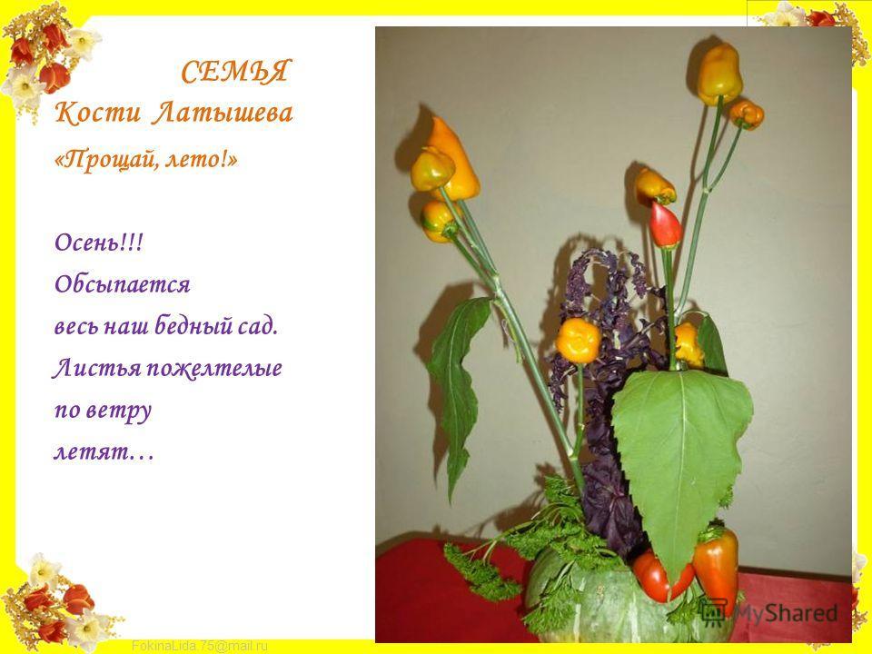FokinaLida.75@mail.ru СЕМЬЯ Кости Латышева «Прощай, лето!» Осень!!! Обсыпается весь наш бедный сад. Листья пожелтелые по ветру летят…