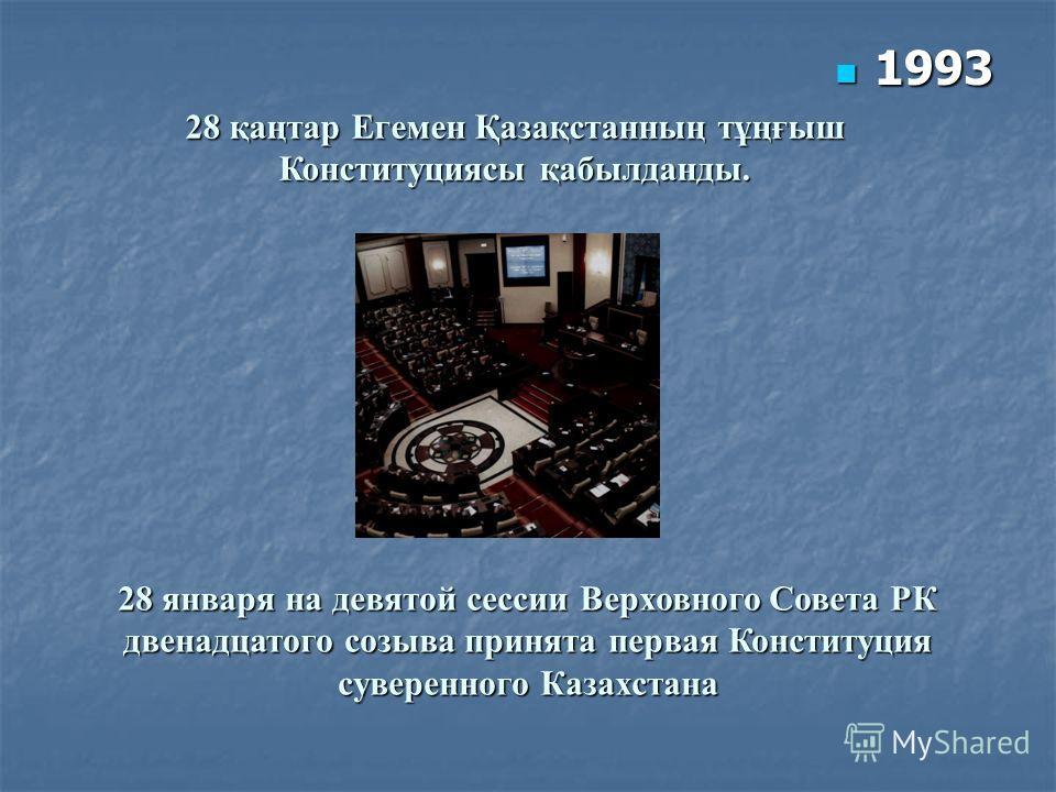 28 қаңтар Егемен Қазақстанның тұңғыш Конституциясы қабылданды. 28 января на девятой сессии Верховного Совета РК двенадцатого созыва принята первая Конституция суверенного Казахстана 1993 1993