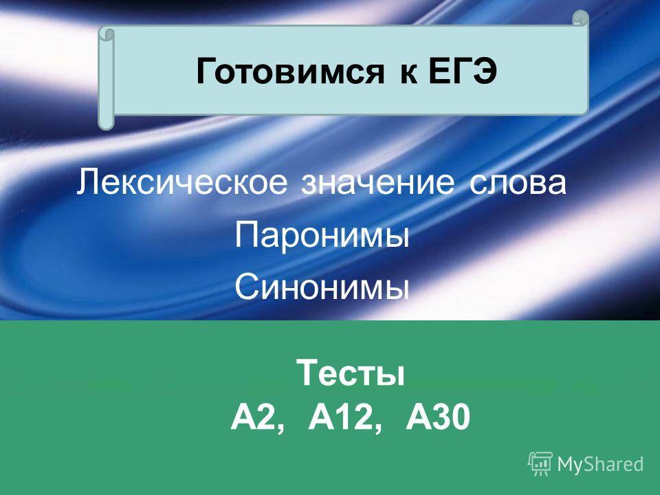 Тесты А2, А12, А30 Лексическое значение слова Паронимы Синонимы Готовимся к ЕГЭ