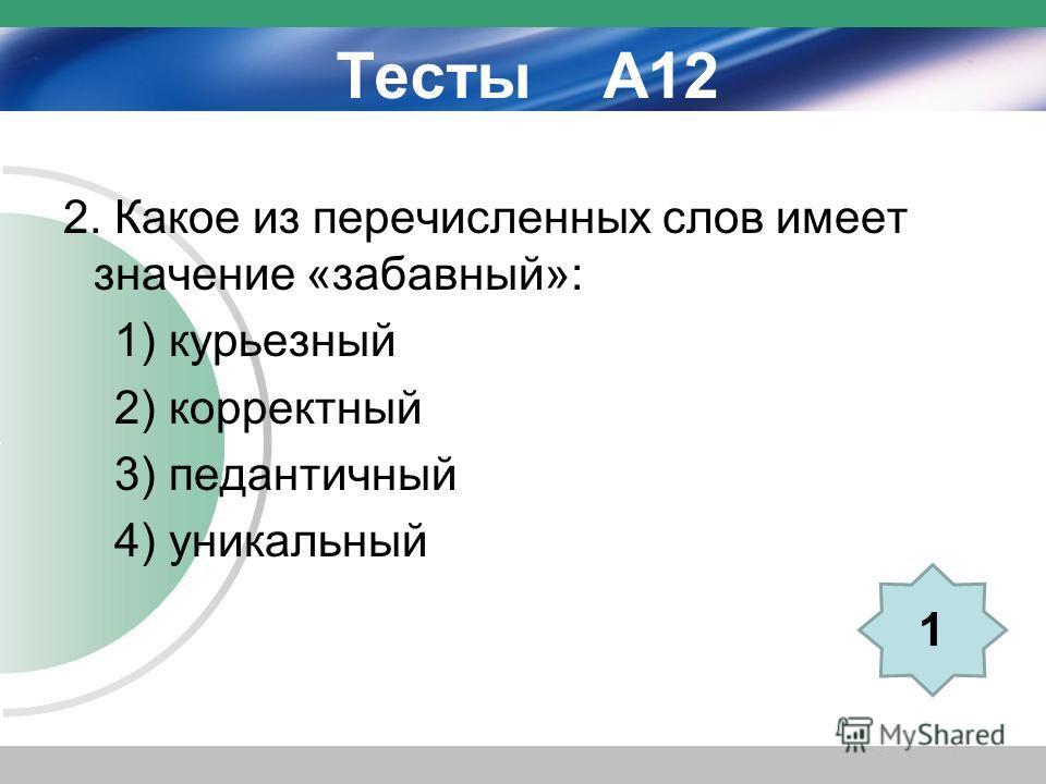 Тесты А12 2. Какое из перечисленных слов имеет значение «забавный»: 1) курьезный 2) корректный 3) педантичный 4) уникальный 1
