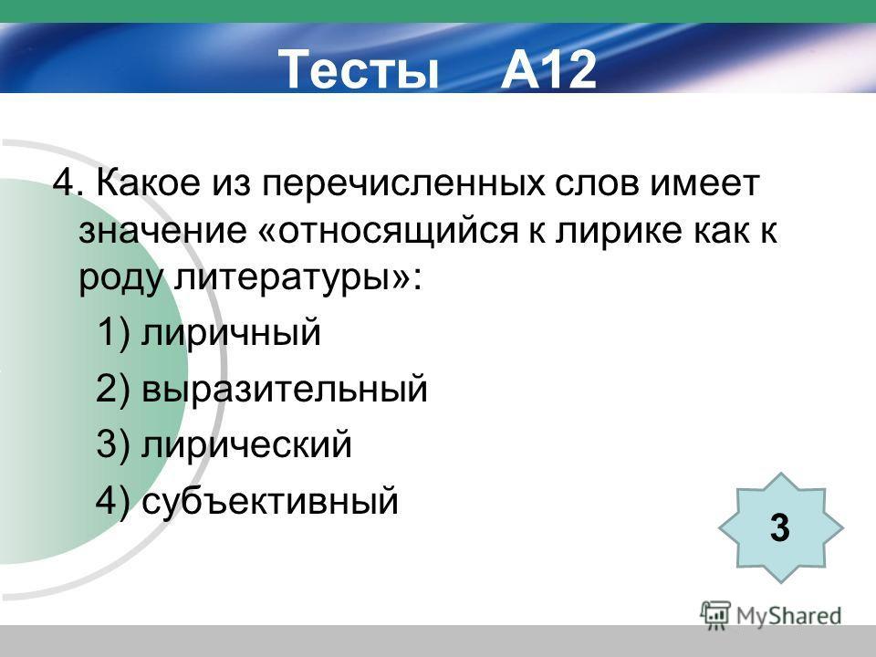 Тесты А12 4. Какое из перечисленных слов имеет значение «относящийся к лирике как к роду литературы»: 1) лиричный 2) выразительный 3) лирический 4) субъективный 3