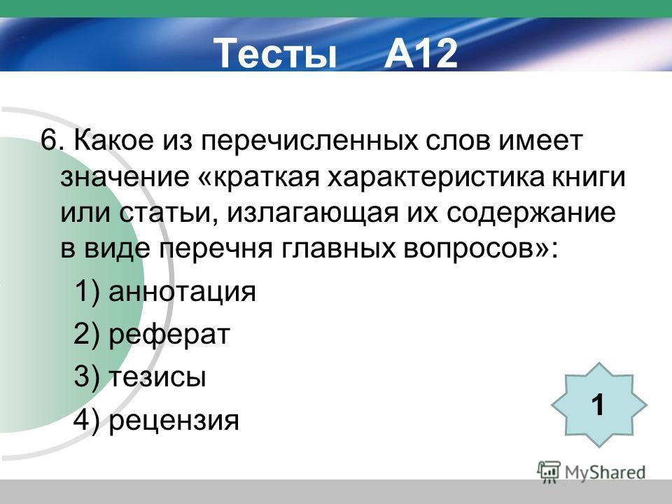 Тесты А12 6. Какое из перечисленных слов имеет значение «краткая характеристика книги или статьи, излагающая их содержание в виде перечня главных вопросов»: 1) аннотация 2) реферат 3) тезисы 4) рецензия 1