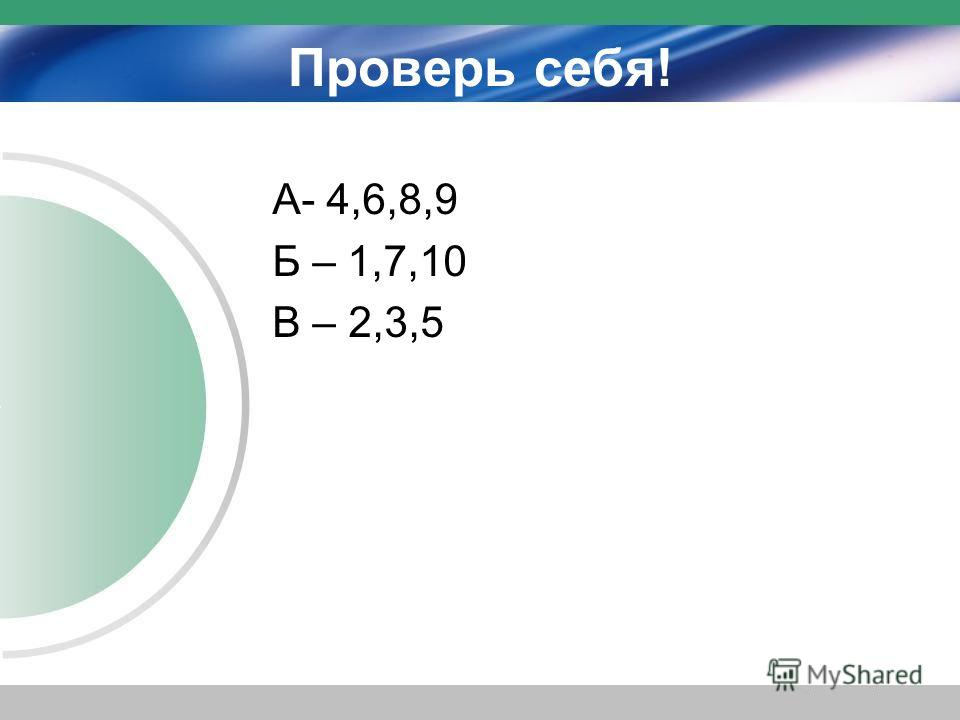 Проверь себя! А- 4,6,8,9 Б – 1,7,10 В – 2,3,5