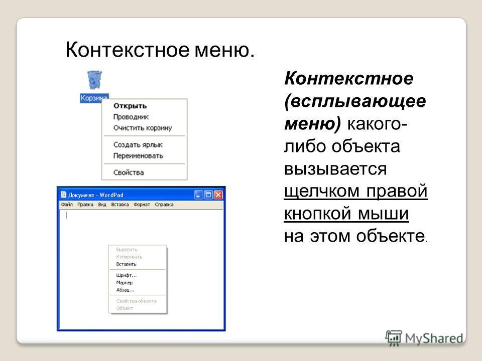 Контекстное (всплывающее меню) какого- либо объекта вызывается щелчком правой кнопкой мыши на этом объекте. Контекстное меню.